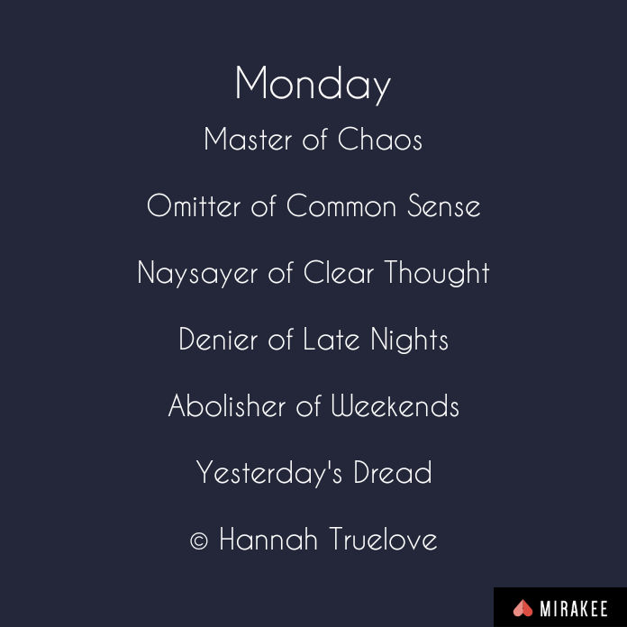MondayMaster of Chaos  Omitter of Common Sense  Naysayer of Clear Thought  Denier of Late Nights  Abolisher of Weekends  Yesterday's Dread  © Hannah Truelove