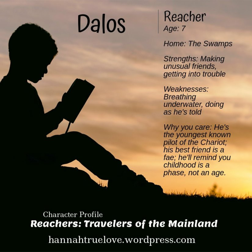 Dalos  Reacher: Age 7  Home: The Swamps  Strengths: Making unusual friends, getting into trouble.  Weaknesses: Breathing underwater, doing as he's told.  Why you care: He's the youngest known pilot of the Chariot, his best friend is a fae. He'll remind you that childhood is a phase not an age.   Check out more