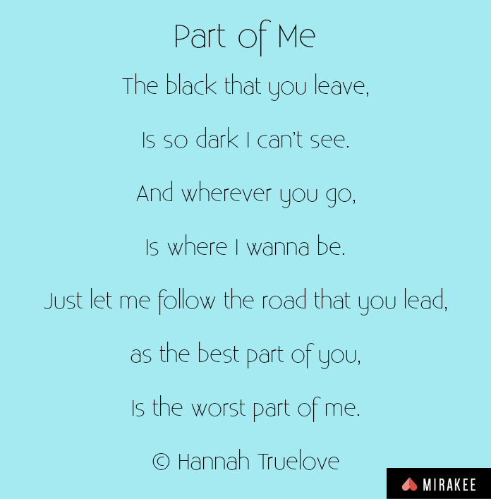 The black that you leave,Is so dark I can't see.And wherever you go,Is where I wanna be.Just let me follow the road that you lead,as the best part of you,Is the worst part of me.© Hannah Truelove