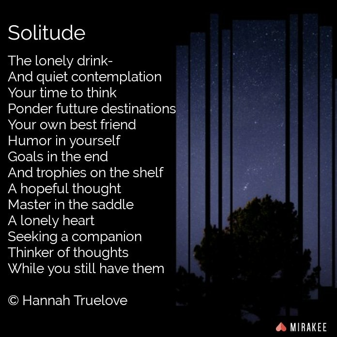 The lonely drink-And quiet contemplationYour time to thinkPonder future destinationsYour own best friendHumor in yourselfGoals in the endAnd trophies on the shelfA hopeful thoughtMaster in the saddleA lonely heartSeeking a companionThinker of thoughtsWhile you still have them