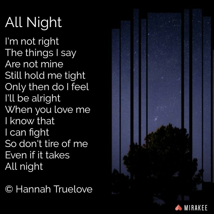 I'm not rightThe things I sayAre not mineStill hold me tightOnly then do I feelI'll be alrightWhen you love meI know thatI can fightSo don't tire of meEven if it takesAll night