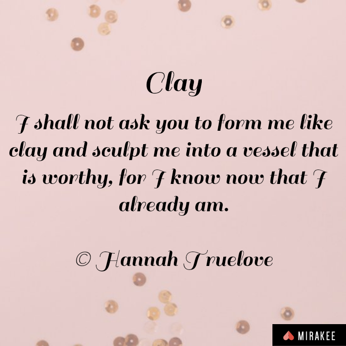 shall not ask you to form me like clay and sculpt me into a vessel that is worthy, for I know now that I already am.