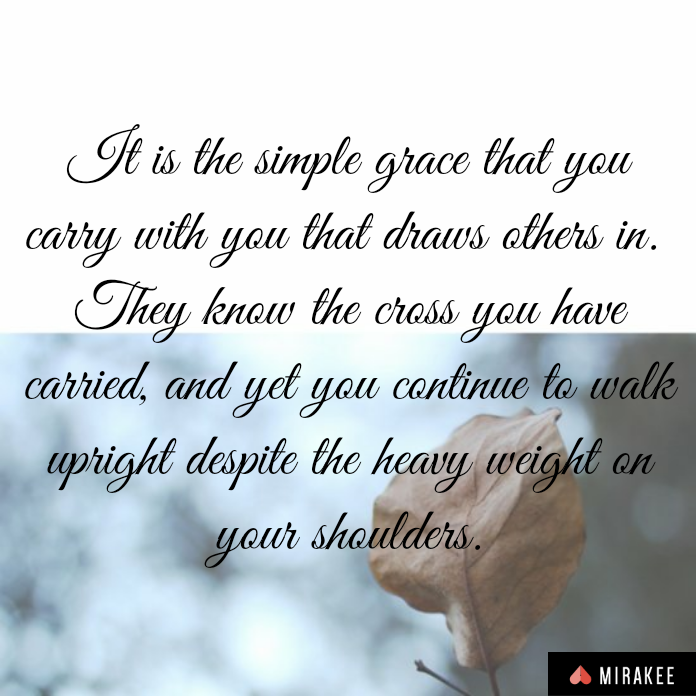 It is the simple grace that you carry with you that draws others in. They know the cross you have carried, yet you continue to walk upright despite the heavy weight on your shoulders.