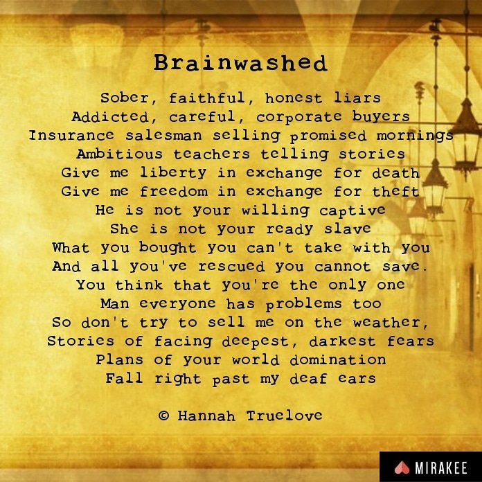 Brainwashed: Sober, faithful, honest liarsAddicted, careful, corporate buyers Insurance salesman selling promised mornings Ambitious teachers telling stories Give me liberty in exchange for death Give me freedom in exchange for theft He is not your willing captive She is not your ready slave What you bought you can't take with you And all you've rescued you cannot save. You think that you're the only one Man everyone has problems too So don't try to sell me on the weather, Stories of facing deepest, darkest fears Plans of your world domination Fall right past my deaf ears  © Hannah Truelove